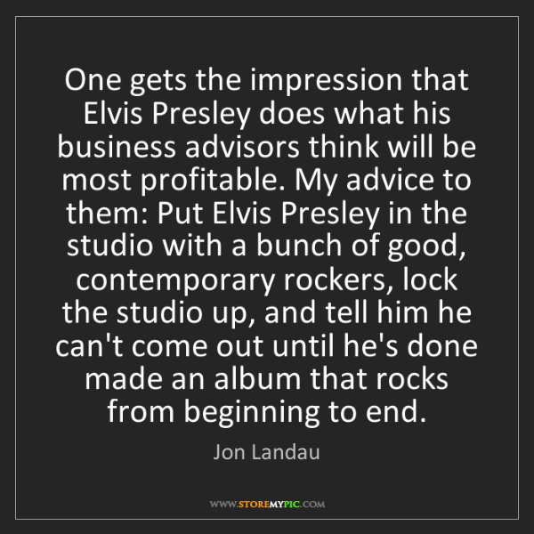 Jon Landau: One gets the impression that Elvis Presley does what...