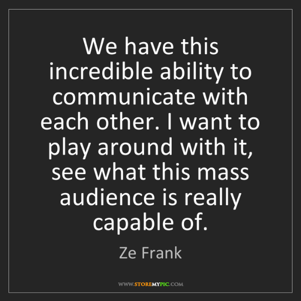 Ze Frank: We have this incredible ability to communicate with each...