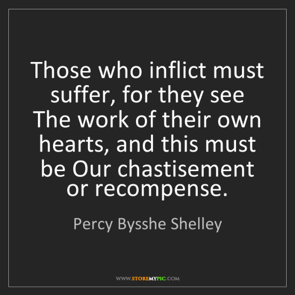 Percy Bysshe Shelley: Those who inflict must suffer, for they see The work...