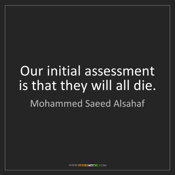 Mohammed Saeed Alsahaf: Our initial assessment is that they will all die.