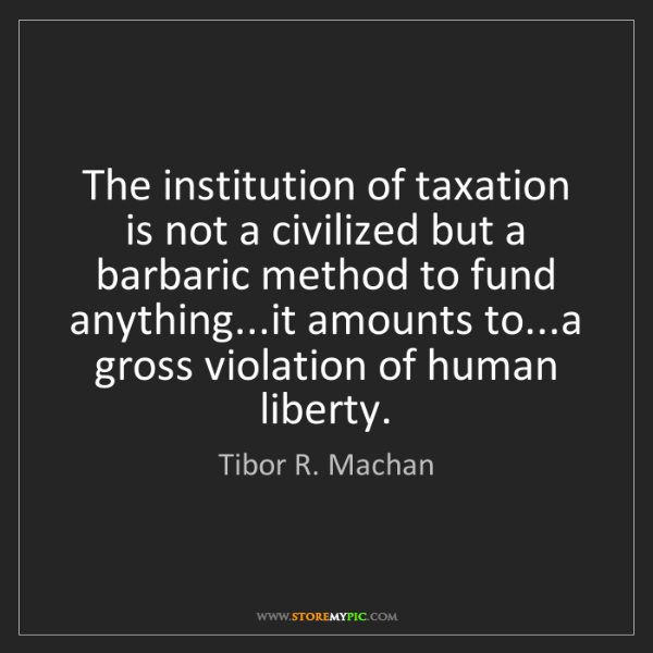Tibor R. Machan: The institution of taxation is not a civilized but a...