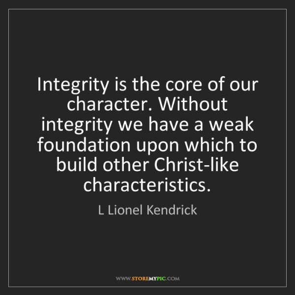 L Lionel Kendrick: Integrity is the core of our character. Without integrity...