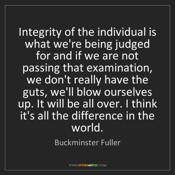 Buckminster Fuller: Integrity of the individual is what we're being judged...