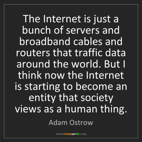 Adam Ostrow: The Internet is just a bunch of servers and broadband...