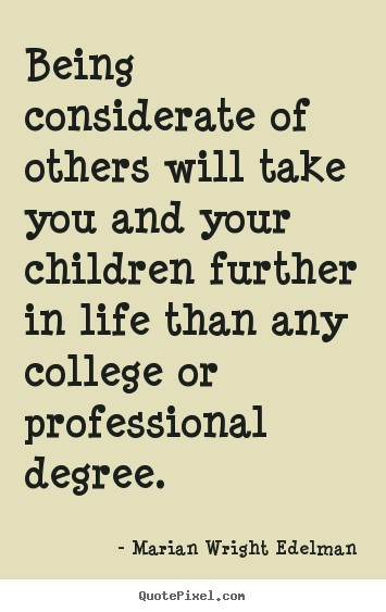 Being considerate of others will take you and your children further in life