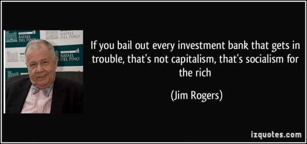 If you bail out every investment bank that gets in trouble thats not capitalism tha