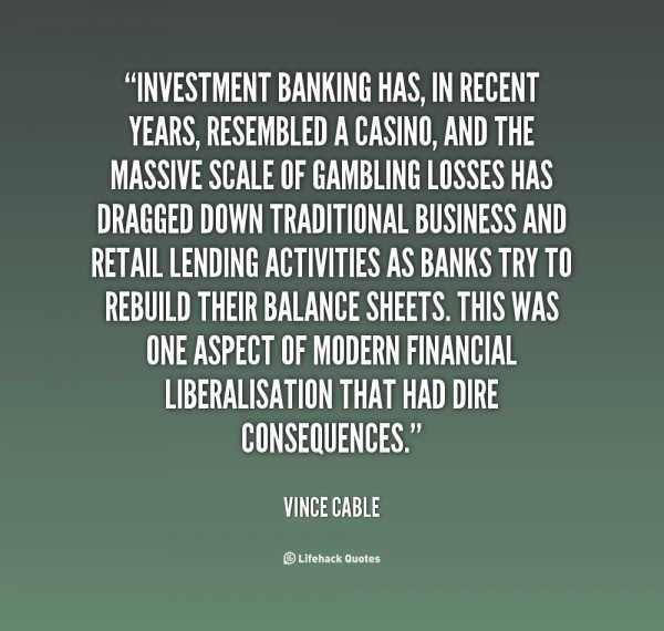 Investment banking has in recent years resembled a casino and the massive scale of