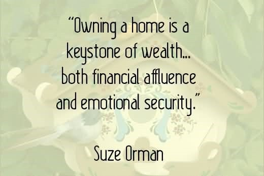 Owing a home is a keystone of wealth both financila affluence and emotional securit