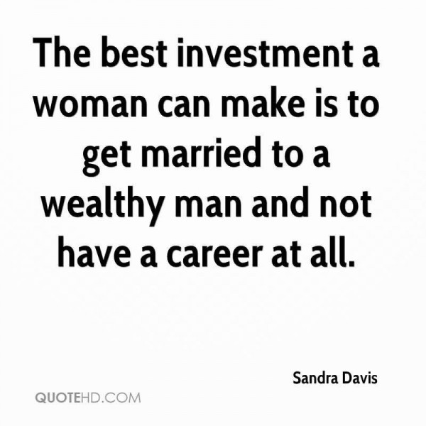 The best investment a woman can make is to get married to a wealthy man and not hav