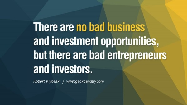 There are no bad business and investment opportunities but there are bad entreprene