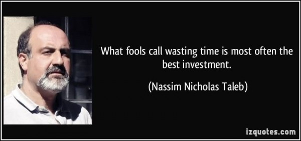 What fools call wasting time is most often the best investment nassim nicholas tale