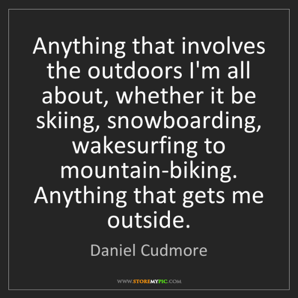 Daniel Cudmore: Anything that involves the outdoors I'm all about, whether...