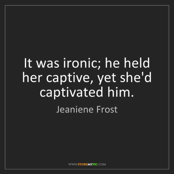 Jeaniene Frost: It was ironic; he held her captive, yet she'd captivated...