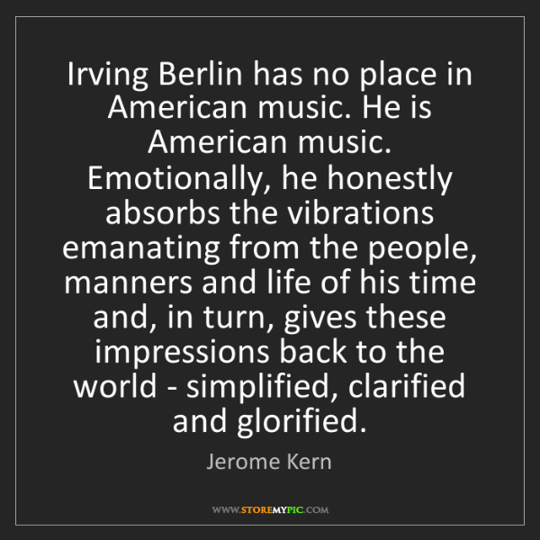 Jerome Kern: Irving Berlin has no place in American music. He is American...