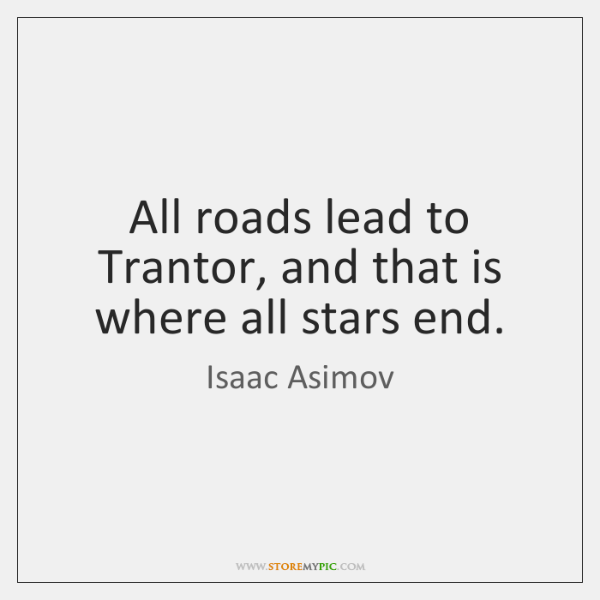 All roads lead to Trantor, and that is where all stars end.