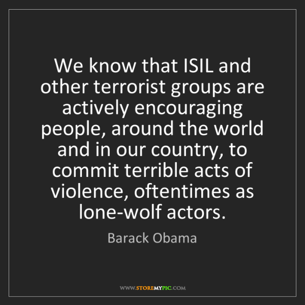 Barack Obama: We know that ISIL and other terrorist groups are actively...