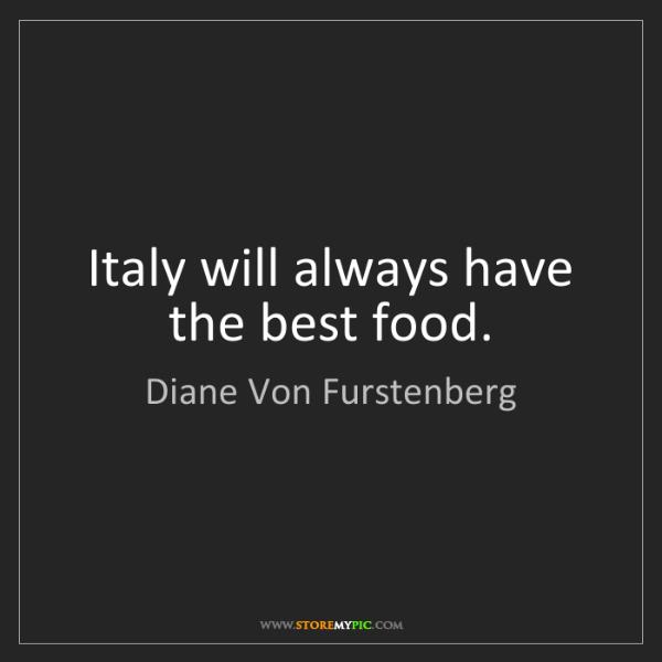 Diane Von Furstenberg: Italy will always have the best food.