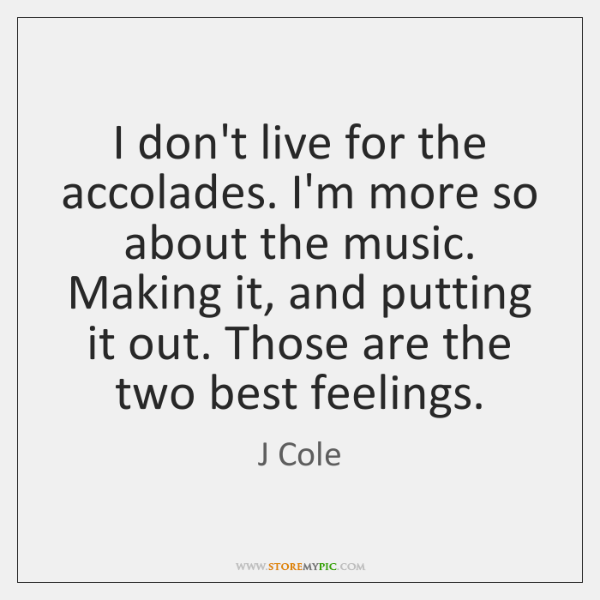 I don't live for the accolades. I'm more so about the music. ...