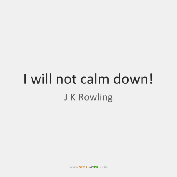 I will not calm down!