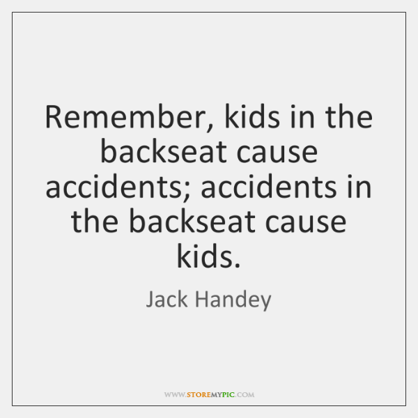 Remember, kids in the backseat cause accidents; accidents in the backseat cause ...