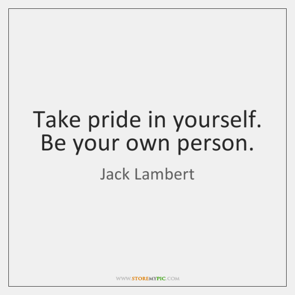Take pride in yourself. Be your own person.