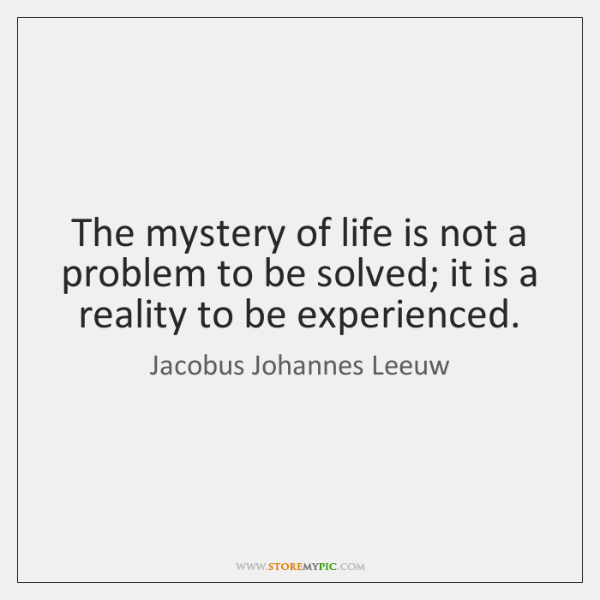 The mystery of life is not a problem to be solved; it ...