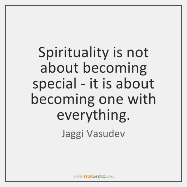 Spirituality is not about becoming special - it is about becoming one ...