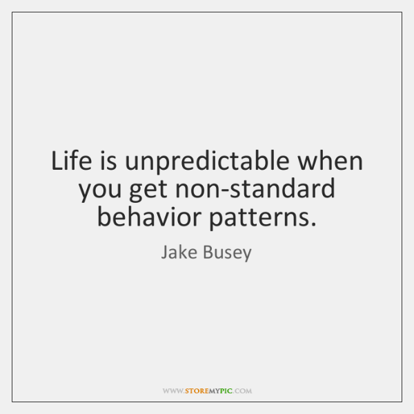 Life is unpredictable when you get non-standard behavior patterns.