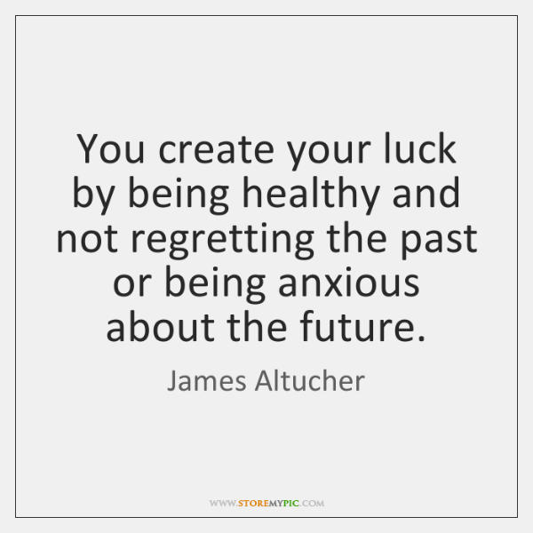 You create your luck by being healthy and not regretting the past ...