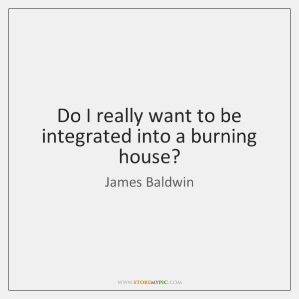 Do I really want to be integrated into a burning house?