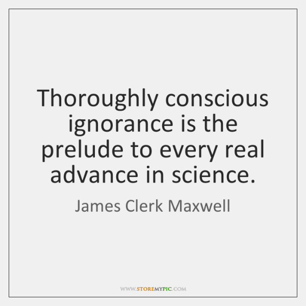 Thoroughly conscious ignorance is the prelude to every real advance in science.