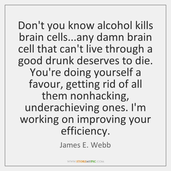 Don't you know alcohol kills brain cells...any damn brain cell that ...