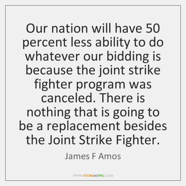 Our nation will have 50 percent less ability to do whatever our bidding ...