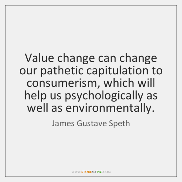 Value change can change our pathetic capitulation to consumerism, which will help ...