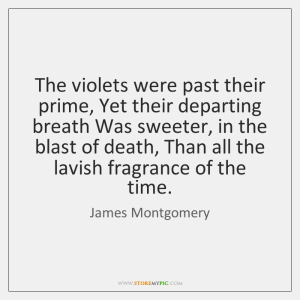 The violets were past their prime, Yet their departing breath Was sweeter, ...