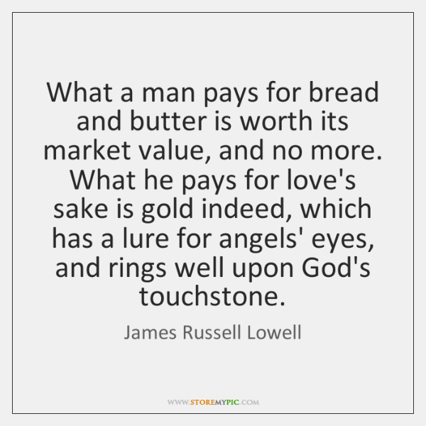 What a man pays for bread and butter is worth its market ...