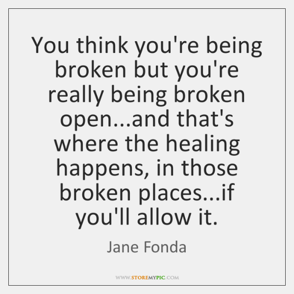 You think you're being broken but you're really being broken open...and ...