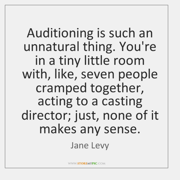Auditioning is such an unnatural thing. You're in a tiny little room ...
