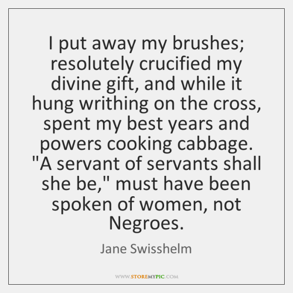 I put away my brushes; resolutely crucified my divine gift, and while ...