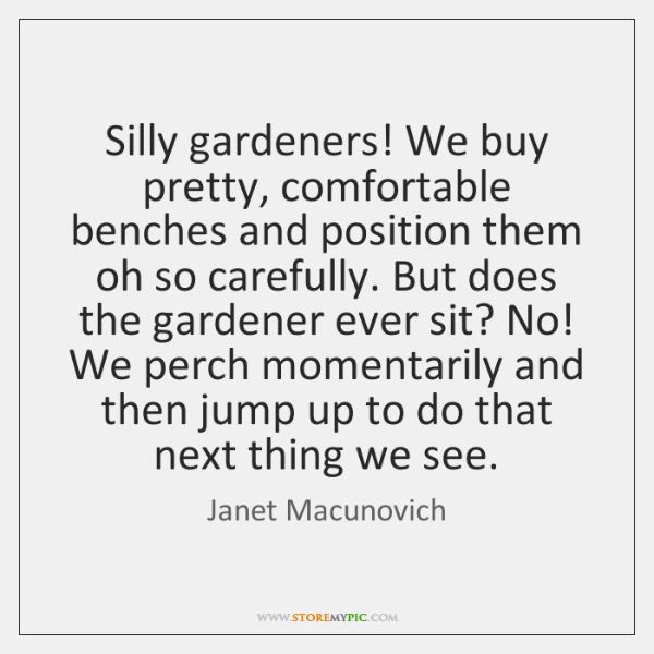 Silly gardeners! We buy pretty, comfortable benches and position them oh so ...