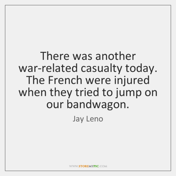 There was another war-related casualty today. The French were injured when they ...