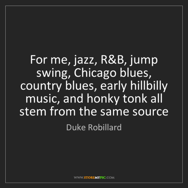 Duke Robillard: For me, jazz, R&B, jump swing, Chicago blues, country...