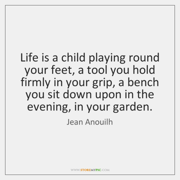 Life is a child playing round your feet, a tool you hold ...