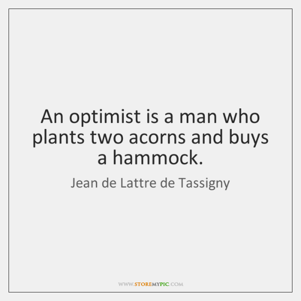 An optimist is a man who plants two acorns and buys a ...