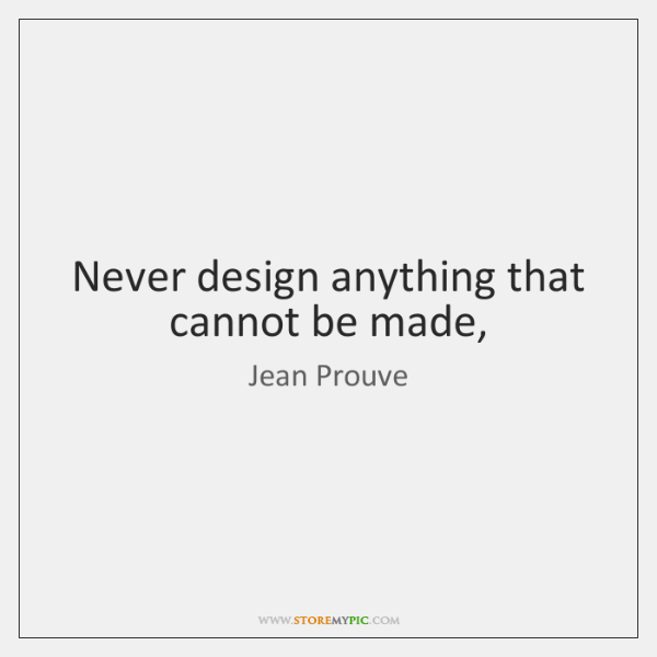 Never design anything that cannot be made,