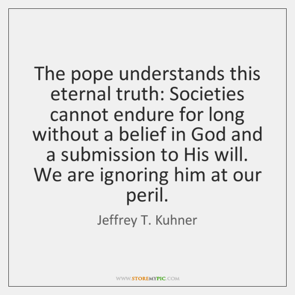 The pope understands this eternal truth: Societies cannot endure for long without ...