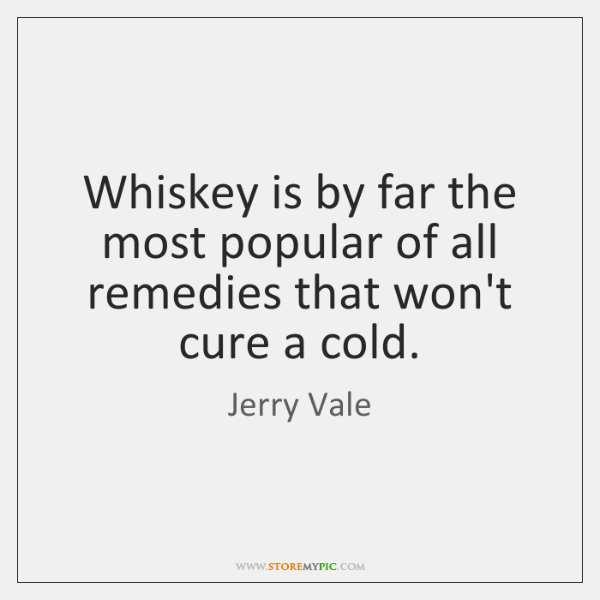 Whiskey is by far the most popular of all remedies that won't ...