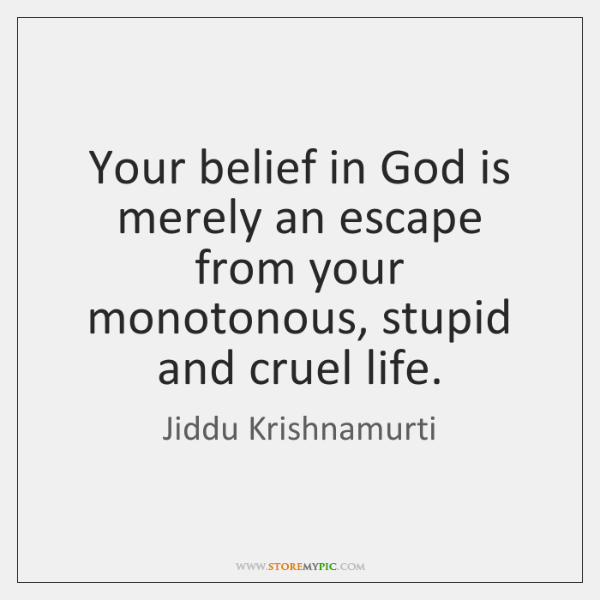 Your belief in God is merely an escape from your monotonous, stupid ...