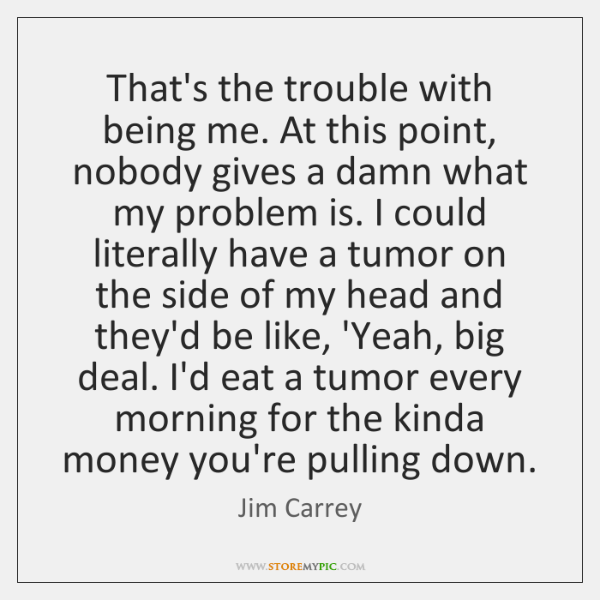 That's the trouble with being me. At this point, nobody gives a ...