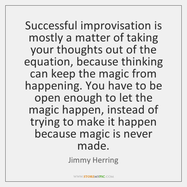 Successful improvisation is mostly a matter of taking your thoughts out of ...